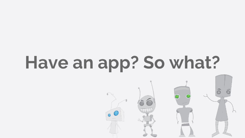Have an app? So what?