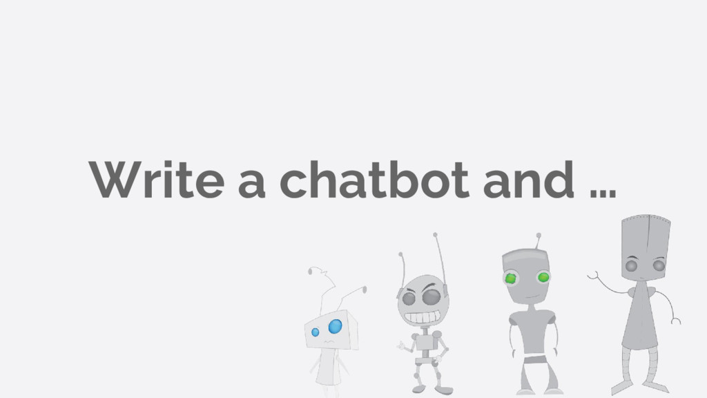 Write a chatbot and …