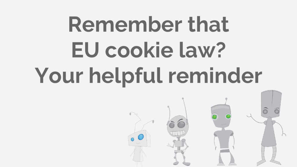 Remember that EU cookie law? Your helpful remin...