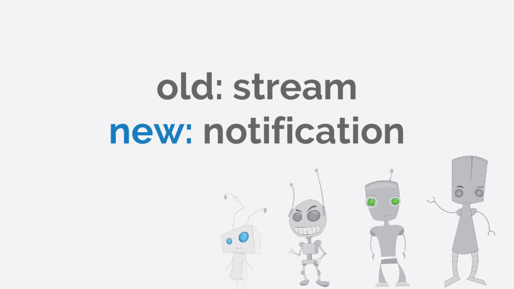 old: stream new: notification