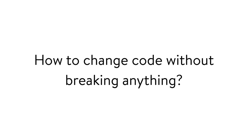 How to change code without breaking anything?