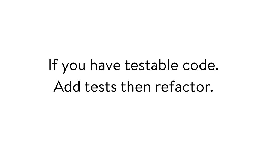 If you have testable code. Add tests then refac...