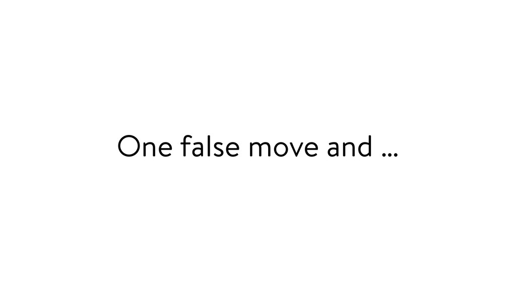 One false move and …