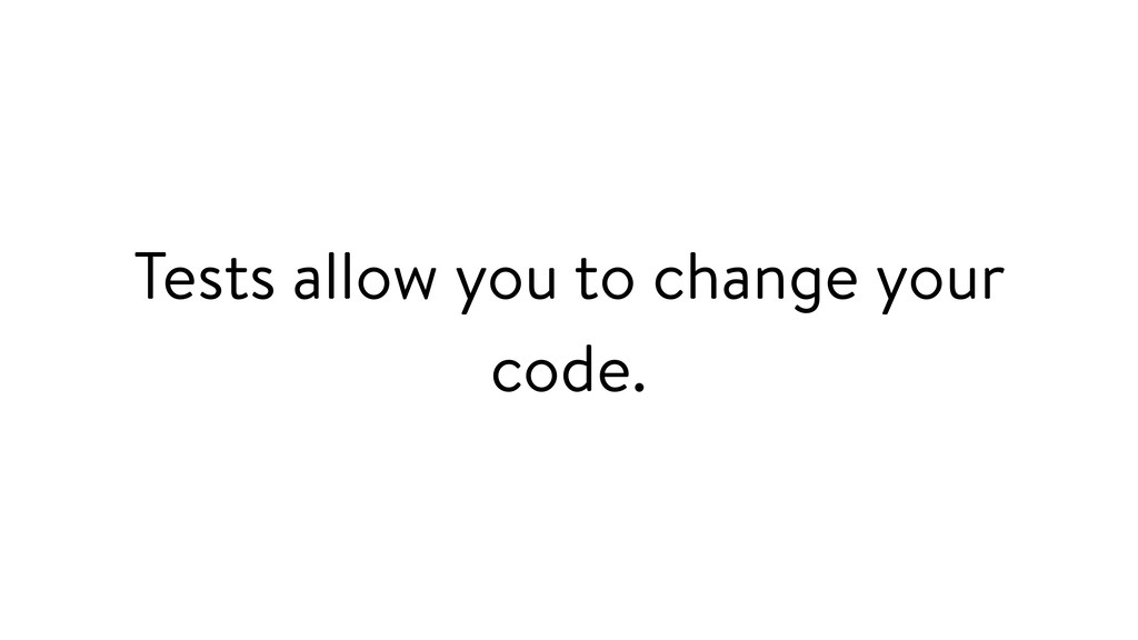 Tests allow you to change your code.
