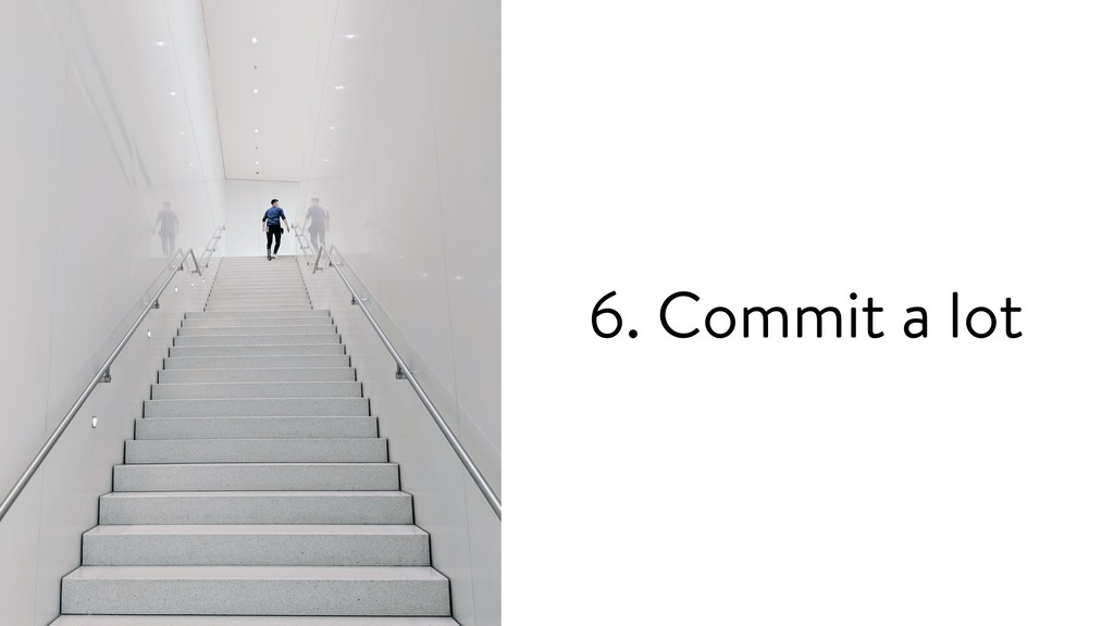 6. Commit a lot