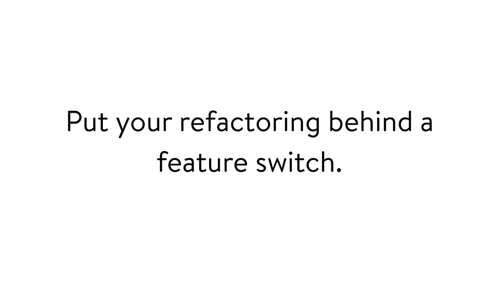 Put your refactoring behind a feature switch.
