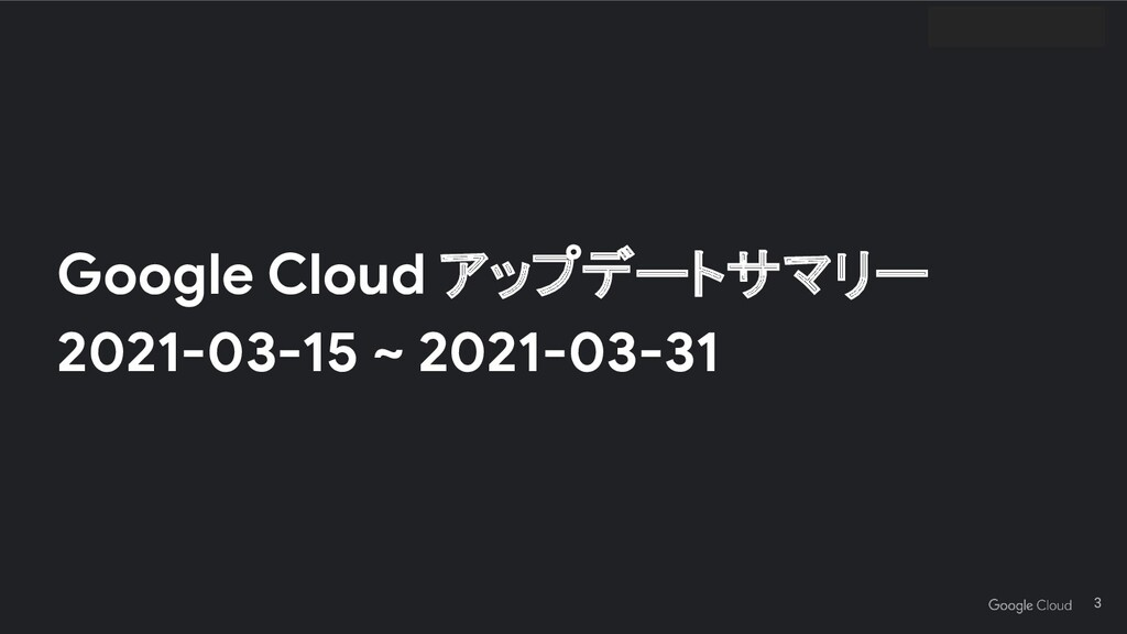 Google Cloud アップデートサマリー 2021-03-15 ~ 2021-03-31...