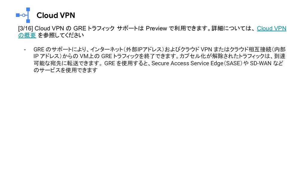 Cloud VPN [3/16] Cloud VPN の GRE トラフィック サポートは P...
