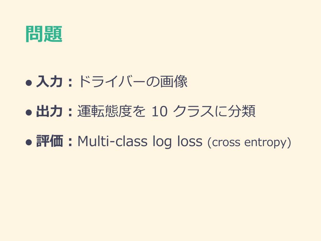 問題 l ⼊⼒:ドライバーの画像 l 出⼒:運転態度を 10 クラスに分類 l 評価:Mult...