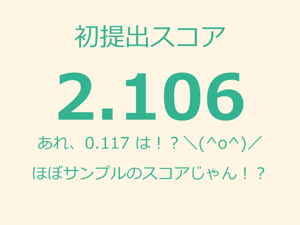 初提出スコア 2.106 あれ、0.117 は!?\(^o^)/ ほぼサンプルのスコアじゃん!?