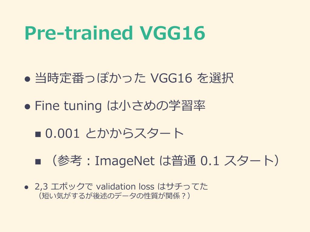 Pre-trained VGG16 l 当時定番っぽかった VGG16 を選択 l Fine ...