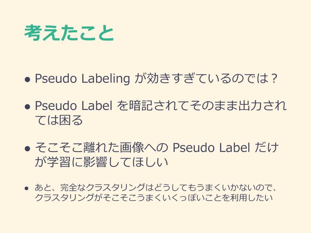 考えたこと l Pseudo Labeling が効きすぎているのでは? l Pseudo L...