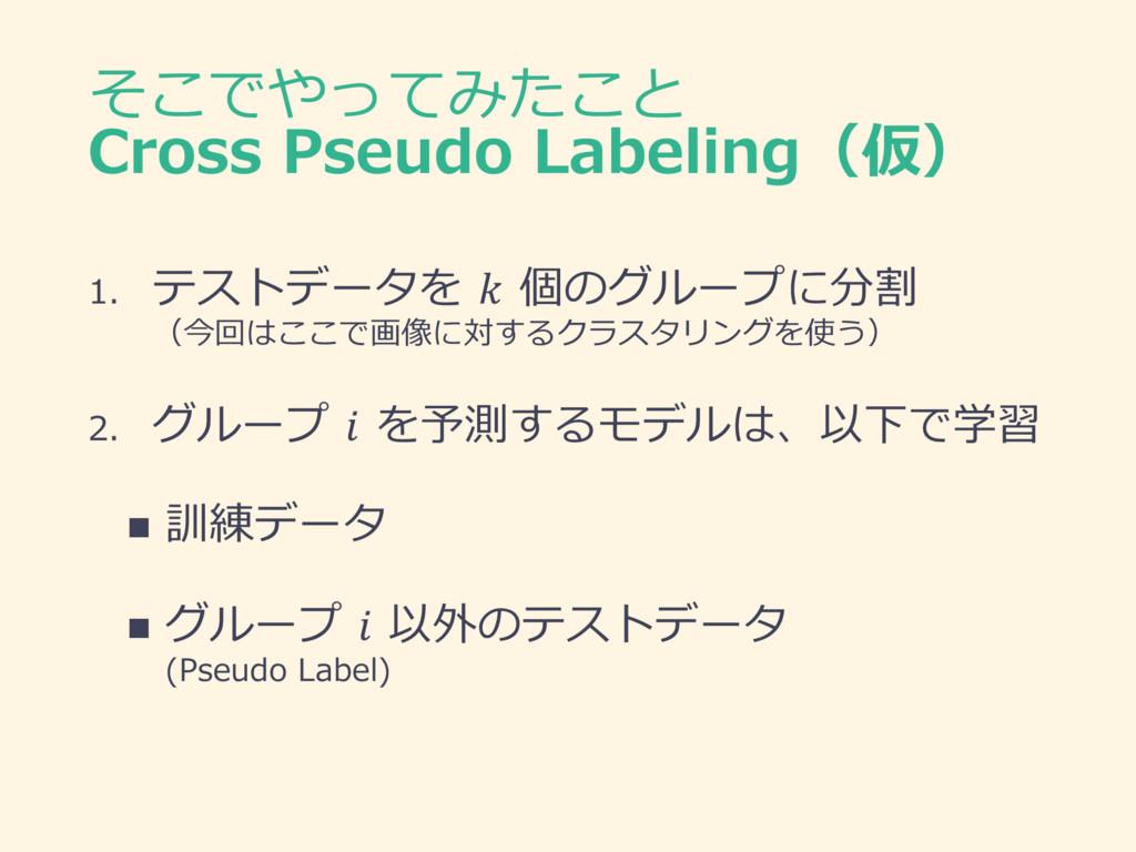 そこでやってみたこと Cross Pseudo Labeling(仮) 1. テストデータを ...