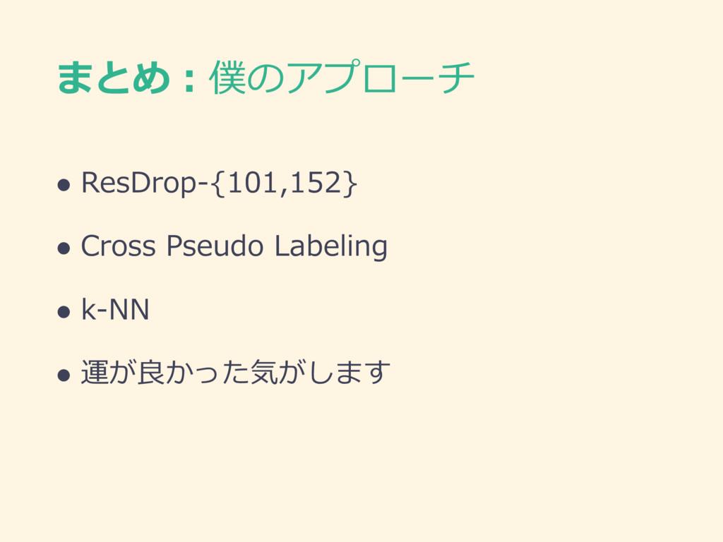 まとめ:僕のアプローチ l ResDrop-{101,152} l Cross Pseudo ...