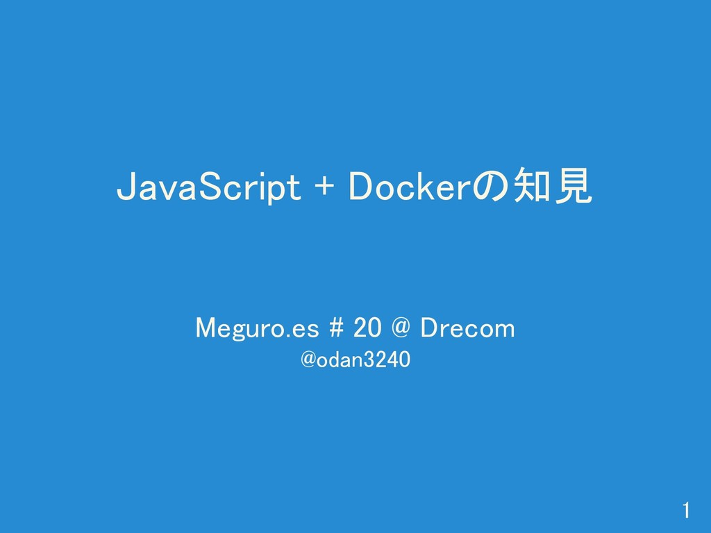 JavaScript + Dockerの知見 Meguro.es # 20 @ Drecom ...