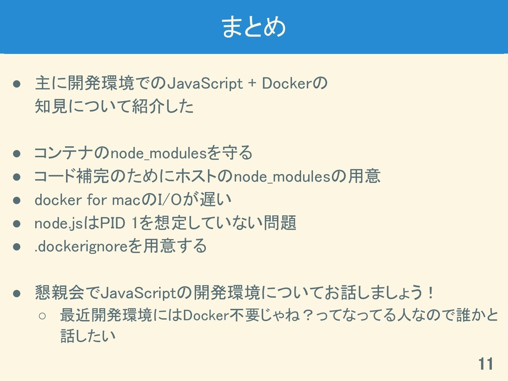 まとめ ● 主に開発環境でのJavaScript + Dockerの 知見について紹介した ●...