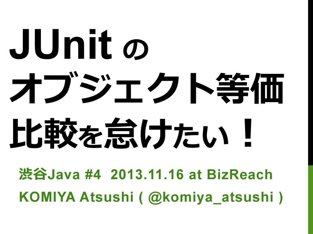 JUnit の オブジェクト等価 ⽐比較を怠けたい! 渋⾕谷Java #4 2013.11.1...