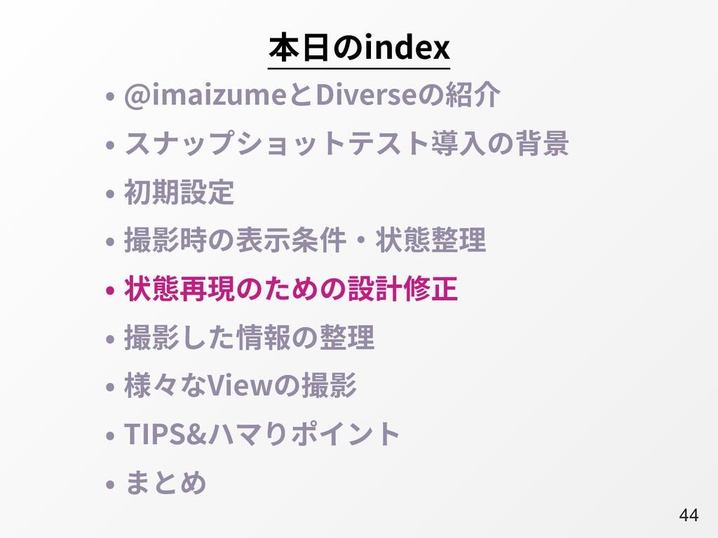 A44 本⽇のindex • @imaizumeとDiverseの紹介 • スナップショットテ...