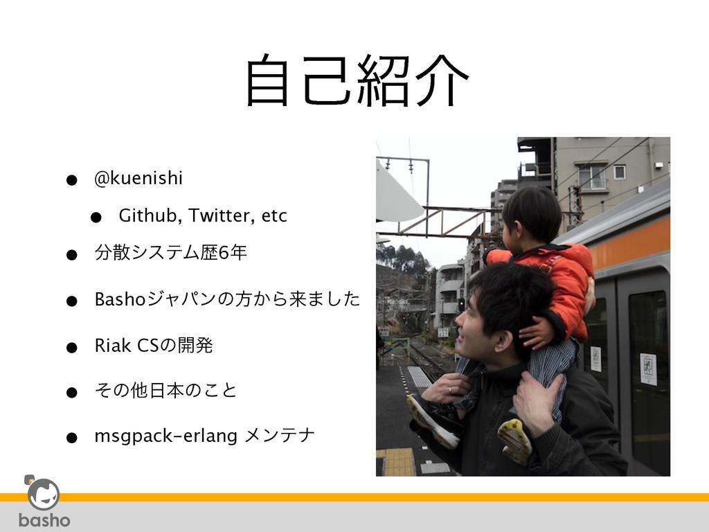 ࣗݾհ • @kuenishi • Github, Twitter, etc • γες...