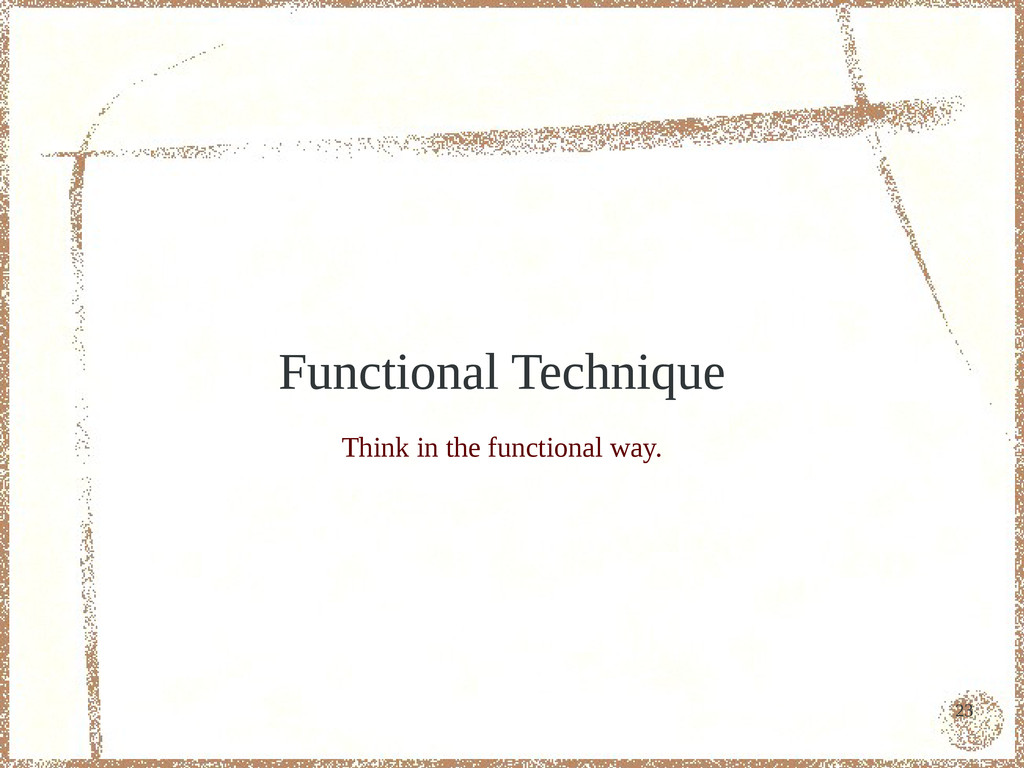 23 Functional Technique Think in the functional...