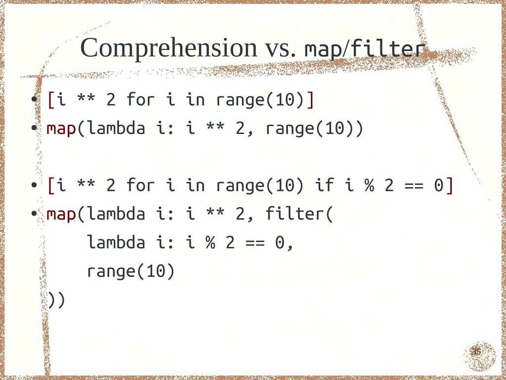 35 Comprehension vs. map/filter ● [i ** 2 for i...