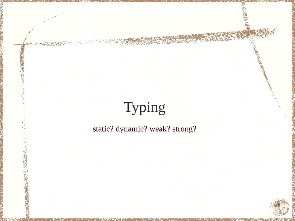 8 Typing static? dynamic? weak? strong?