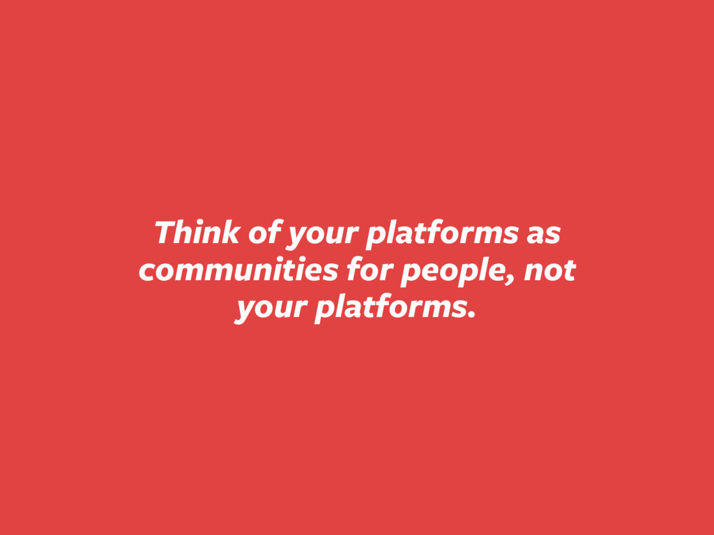 Think of your platforms as communities for peop...