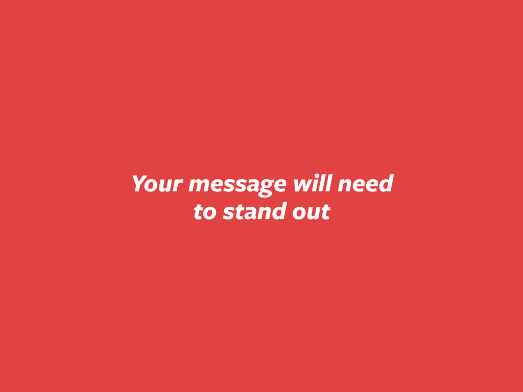 Your message will need to stand out