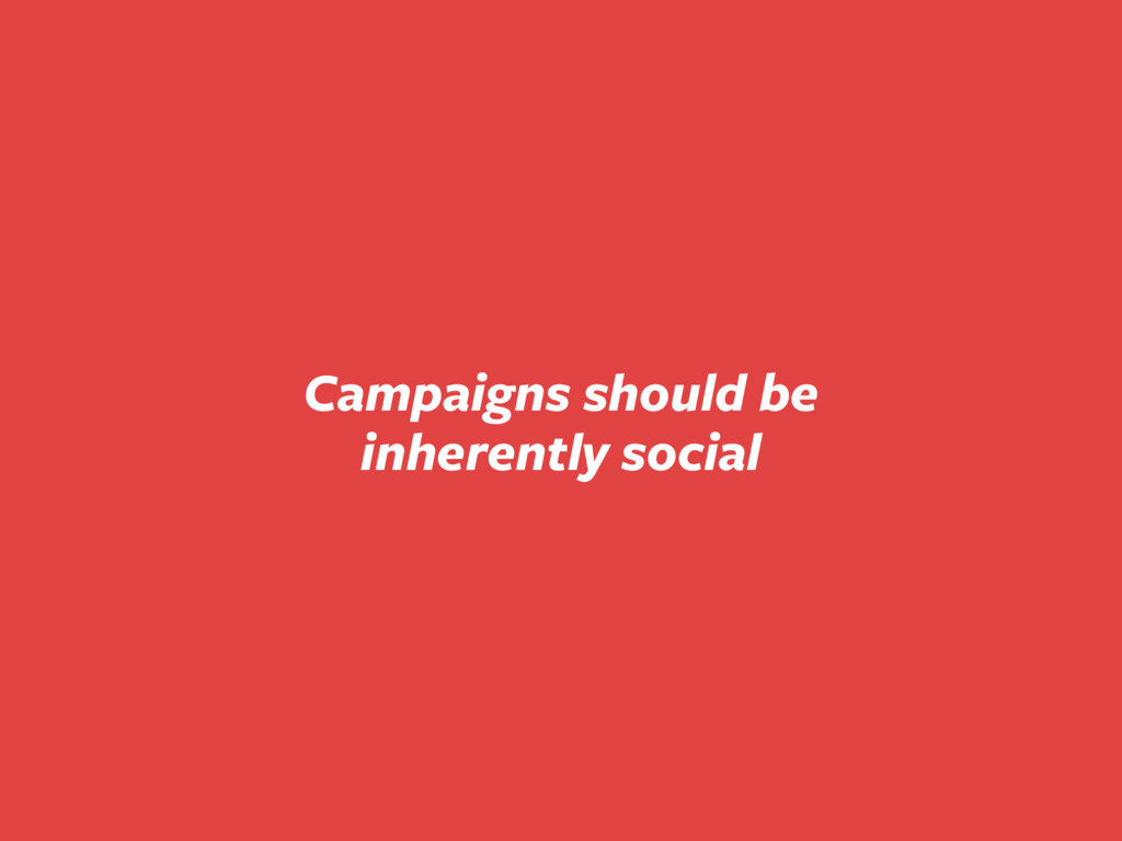 Campaigns should be inherently social