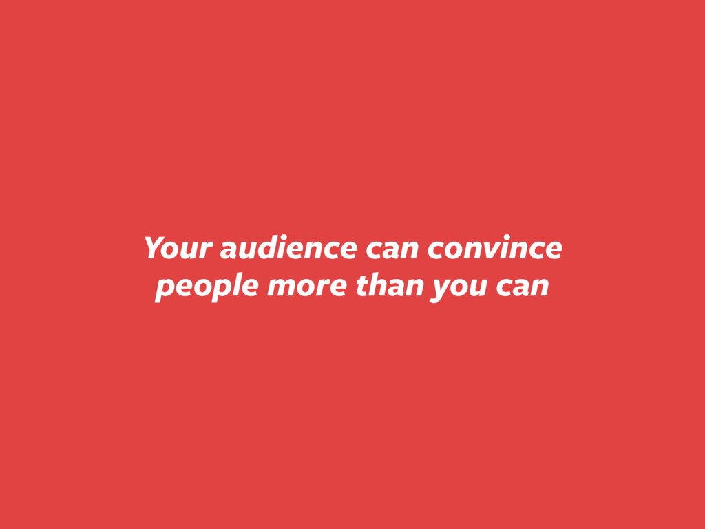 Your audience can convince people more than you...