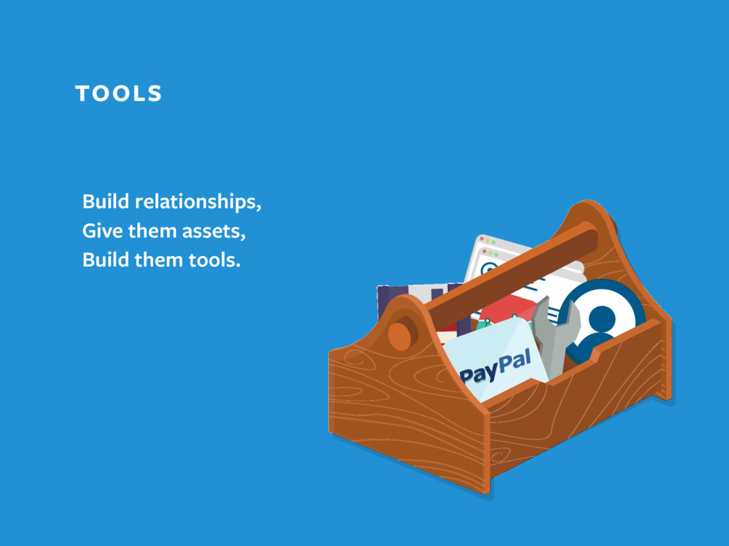 TOOLS Build relationships, Give them assets, Bu...