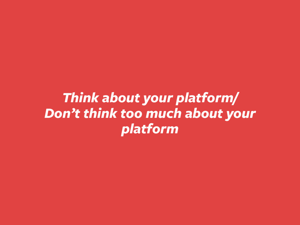 Think about your platform/ Don't think too much...