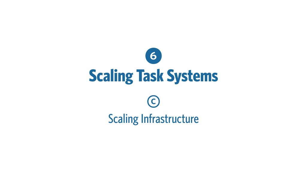 6 Scaling Task Systems c Scaling Infrastructure