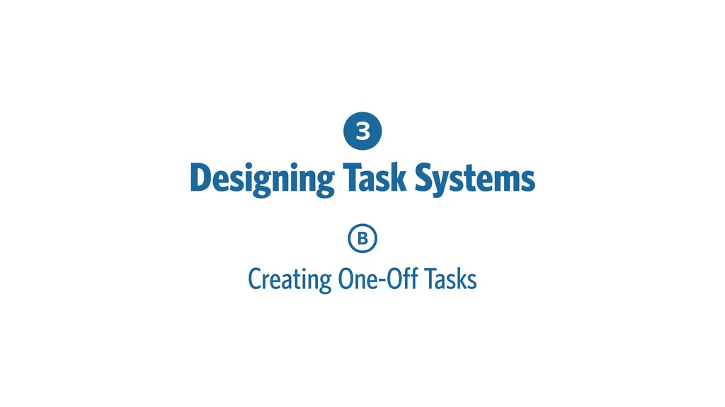 3 Designing Task Systems B Creating One-Off Tas...