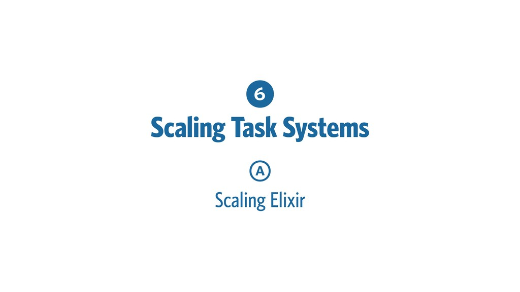 6 Scaling Task Systems a Scaling Elixir