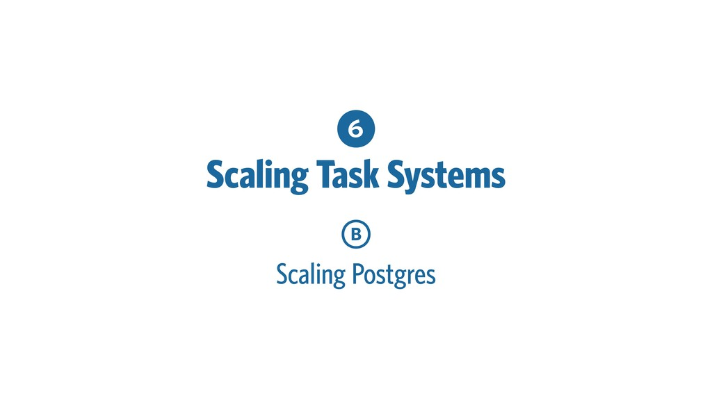 6 Scaling Task Systems B Scaling Postgres