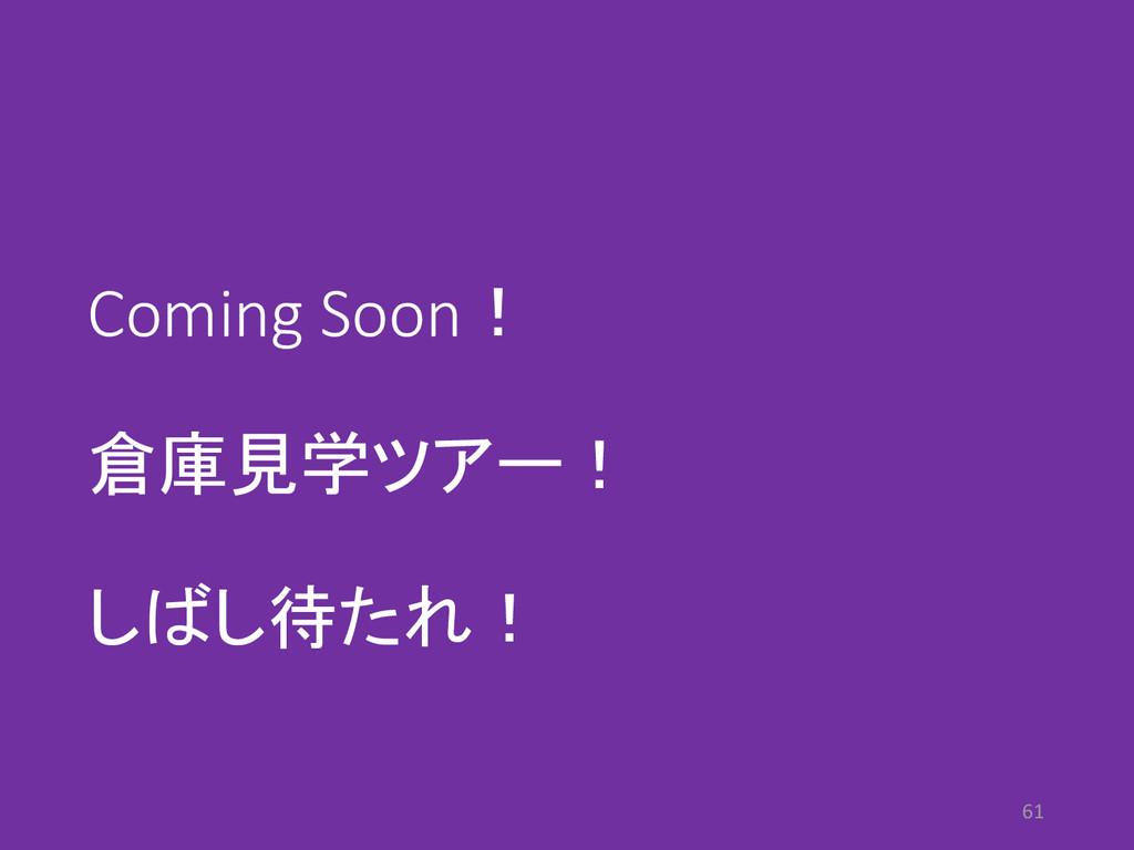 Coming Soon! 倉庫見学ツアー! しばし待たれ! 61