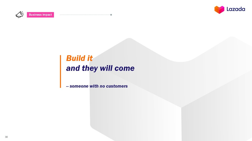 30 Business impact Build it and they will come ...
