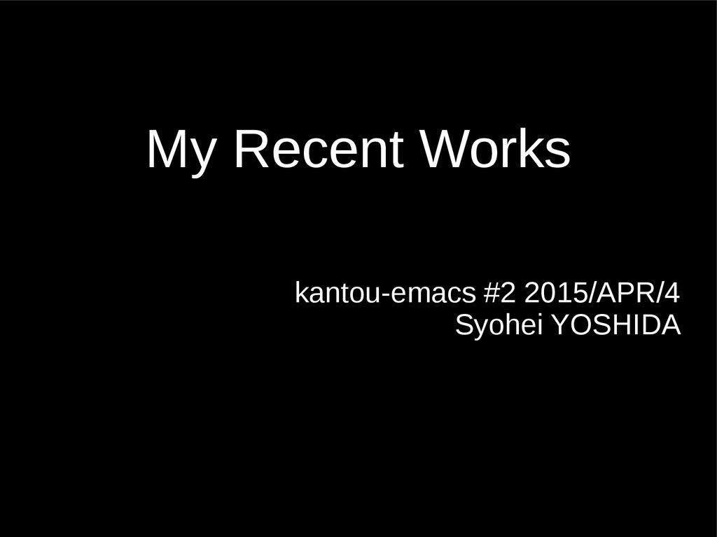 My Recent Works kantou-emacs #2 2015/APR/4 Syoh...