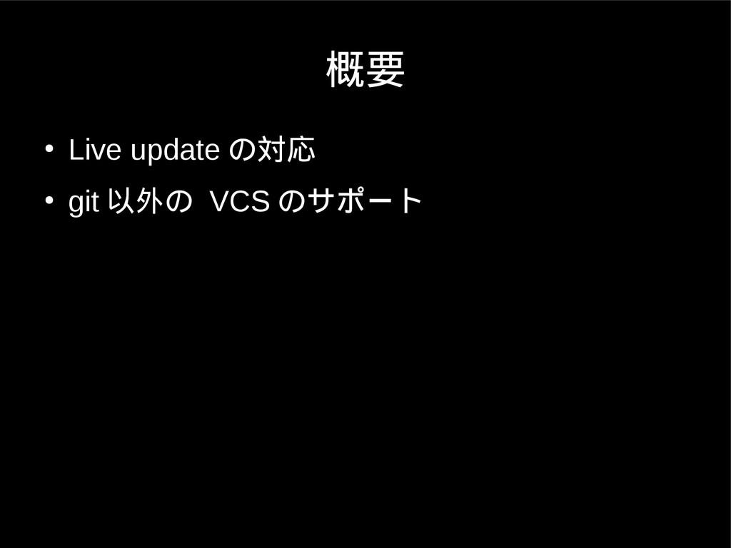 概要 ● Live update の対応 ● git 以外の VCS のサポート