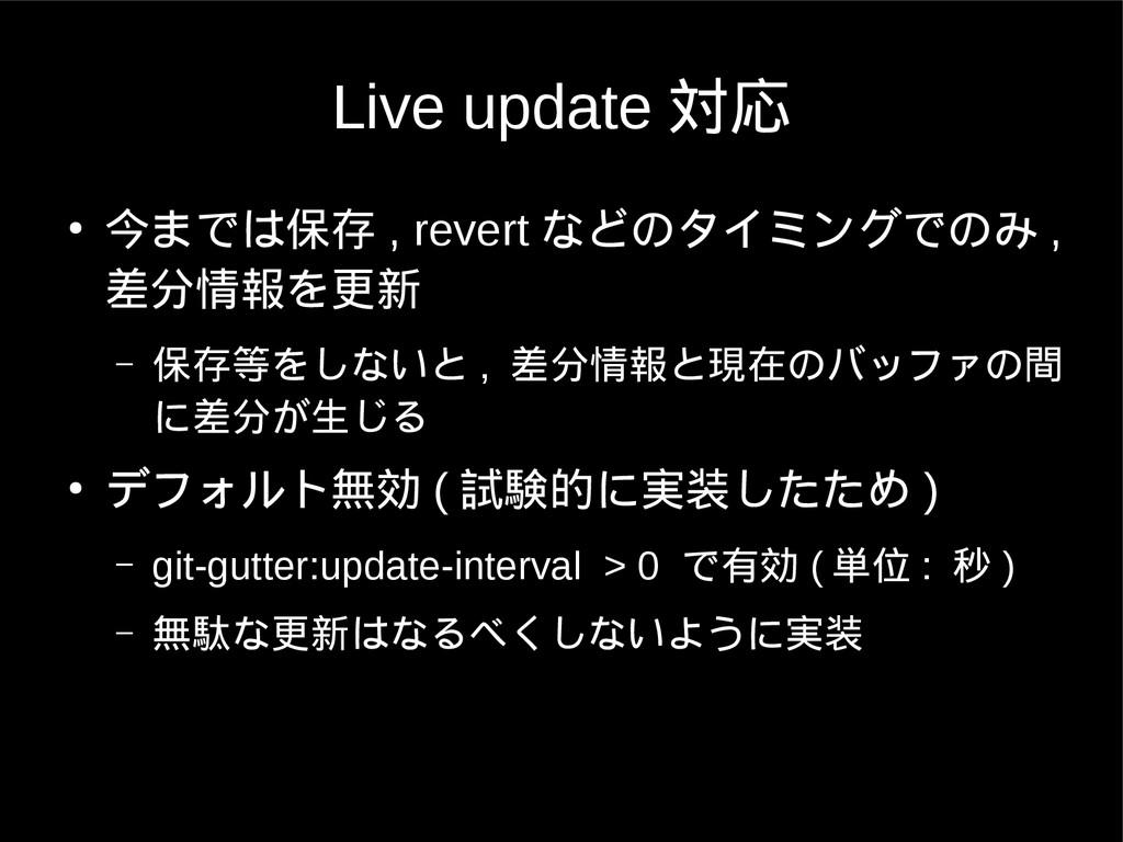 Live update 対応 ● 今までは保存 , revert などのタイミングでのみ , ...