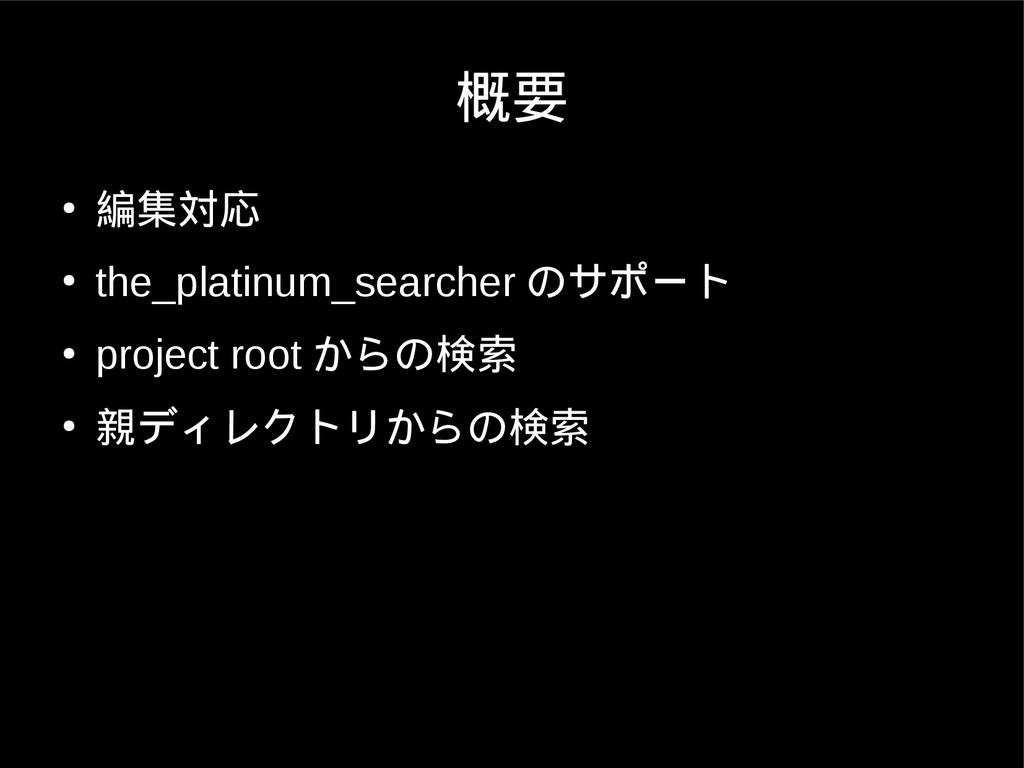 概要 ● 編集対応 ● the_platinum_searcher のサポート ● proje...