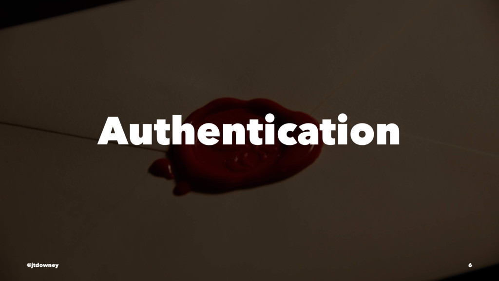 Authentication @jtdowney 6
