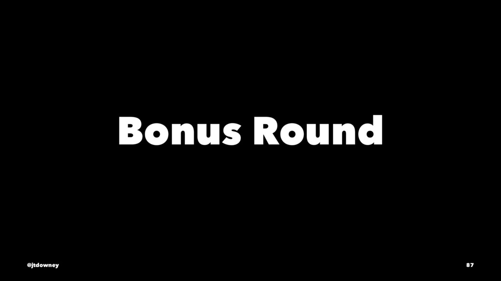 Bonus Round @jtdowney 87