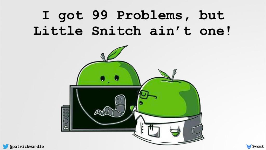 @patrickwardle I got 99 Problems, but  Little ...