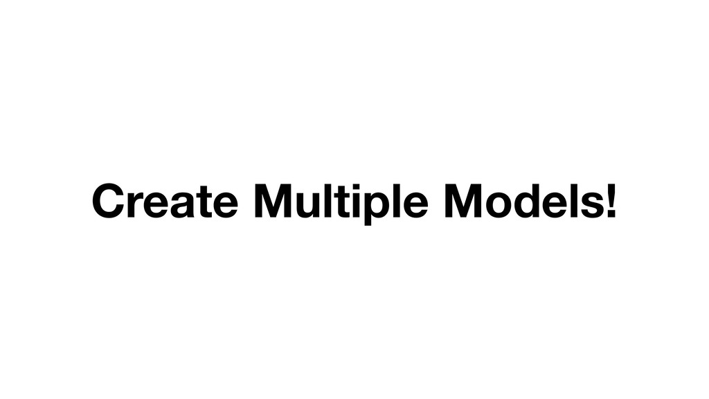 Create Multiple Models!