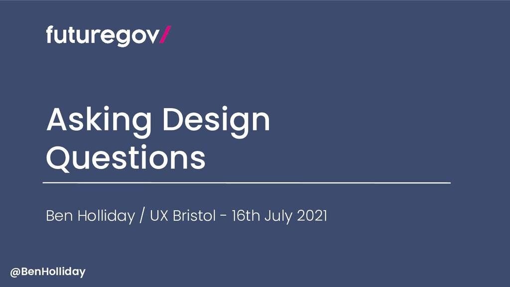Asking Design Questions Ben Holliday / UX Brist...