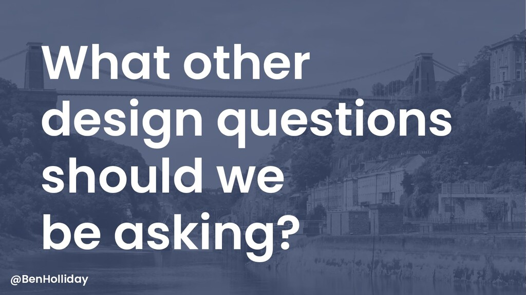 26 What other design questions should we be ask...