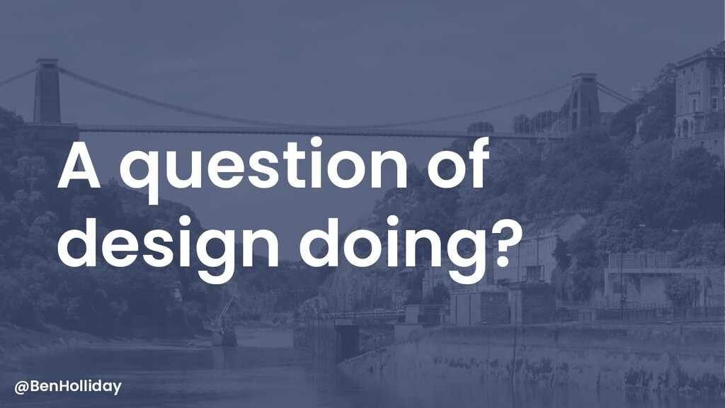 40 A question of design doing? @BenHolliday