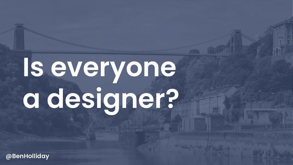 5 Is everyone a designer? @BenHolliday